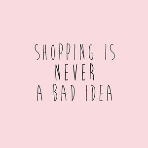 """Shopping is never a bad idea"""